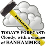 A yellow handled sledgehammer with BANHAMMER written on the handle, in front of a grey cloud.  Caption reads TODAY'S FORECAST: CLOUDY, WITH A CHANCE OF BANHAMMER