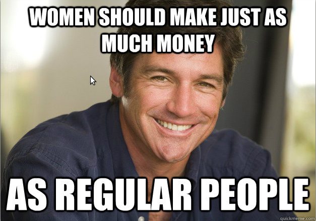 Smiling pale skinned man, captioned Women should make just as much money as regular people